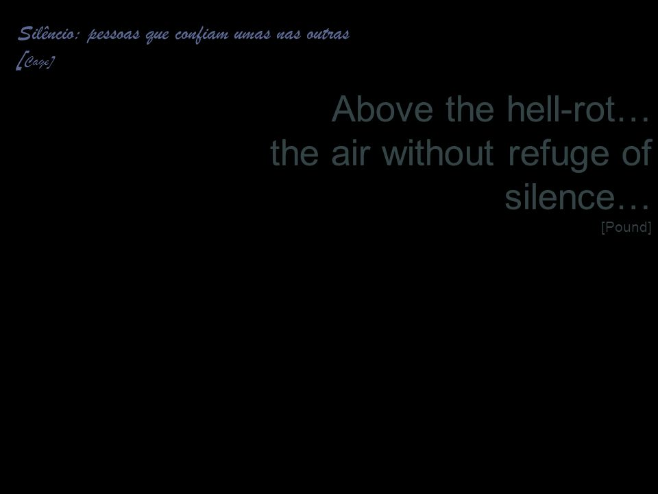 Above the hell-rot… the air without refuge of silence… [Pound]